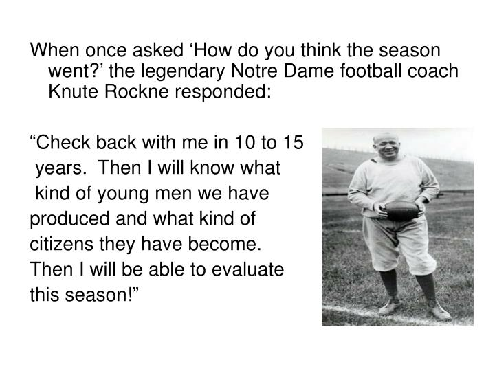 When once asked 'How do you think the season went?' the legendary Notre Dame football coach Knute Rockne responded: