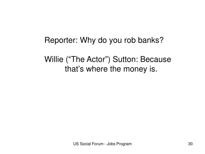 Reporter: Why do you rob banks?