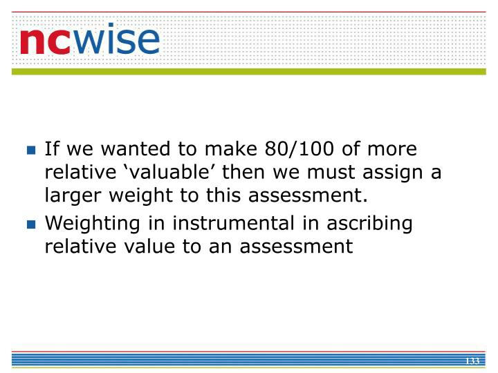 If we wanted to make 80/100 of more relative 'valuable' then we must assign a larger weight to this assessment.