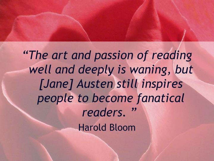 """""""The art and passion of reading well and deeply is waning, but [Jane] Austen still inspires people to become fanatical readers. """""""