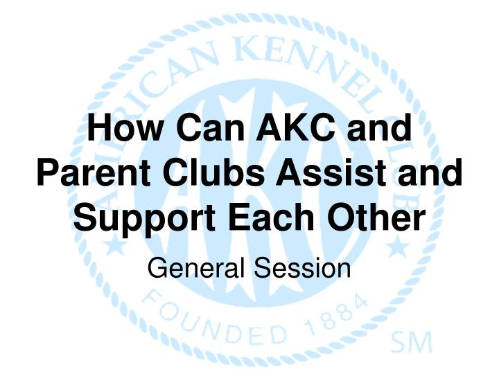 How can akc and parent clubs assist and support each other general session