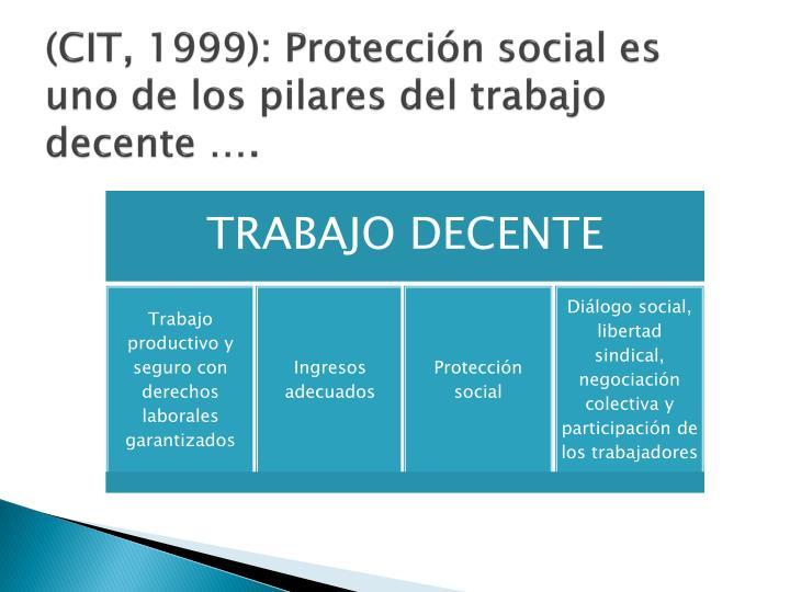(CIT, 1999): Protección social es uno de los pilares del trabajo decente ….