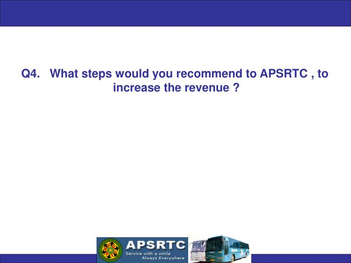 Q4.   What steps would you recommend to APSRTC , to