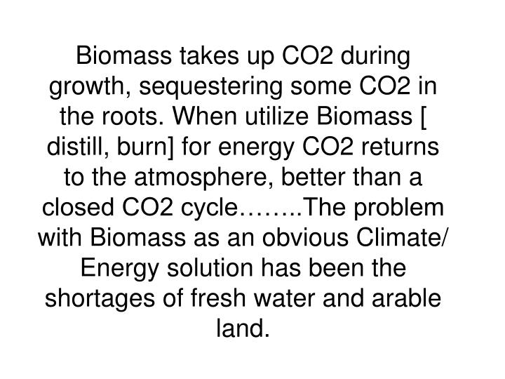 Biomass takes up CO2 during growth, sequestering some CO2 in the roots. When utilize Biomass [ distill, burn] for energy CO2 returns to the atmosphere, better than a closed CO2 cycle……..The problem with Biomass as an obvious Climate/ Energy solution has been the shortages of fresh water and arable land.