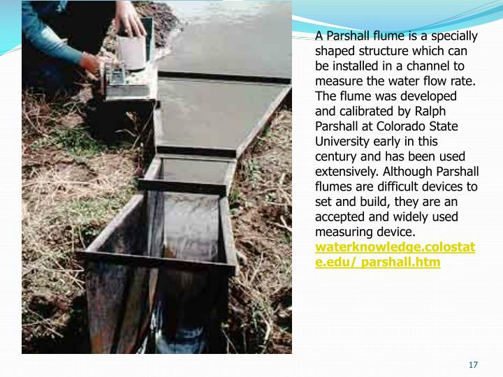 A Parshall flume is a specially shaped structure which can be installed in a channel to measure the water flow rate. The flume was developed and calibrated by Ralph Parshall at Colorado State University early in this century and has been used extensively. Although Parshall flumes are difficult devices to set and build, they are an accepted and widely used measuring device.