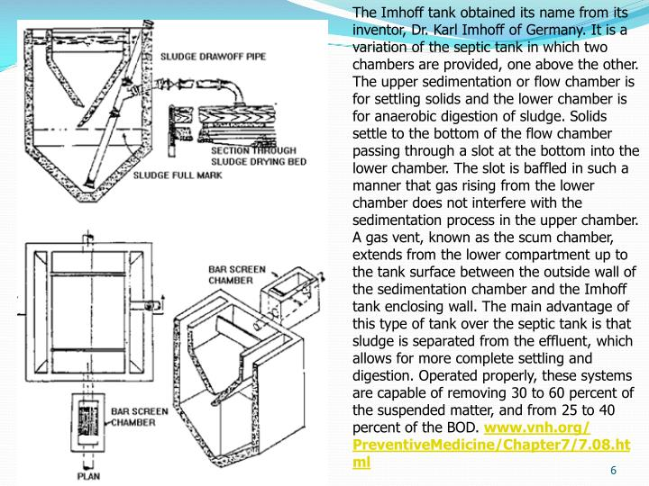 The Imhoff tank obtained its name from its inventor, Dr. Karl Imhoff of Germany. It is a variation of the septic tank in which two chambers are provided, one above the other. The upper sedimentation or flow chamber is for settling solids and the lower chamber is for anaerobic digestion of sludge. Solids settle to the bottom of the flow chamber passing through a slot at the bottom into the lower chamber. The slot is baffled in such a manner that gas rising from the lower chamber does not interfere with the sedimentation process in the upper chamber. A gas vent, known as the scum chamber, extends from the lower compartment up to the tank surface between the outside wall of the sedimentation chamber and the Imhoff tank enclosing wall. The main advantage of this type of tank over the septic tank is that sludge is separated from the effluent, which allows for more complete settling and digestion. Operated properly, these systems are capable of removing 30 to 60 percent of the suspended matter, and from 25 to 40 percent of the BOD.
