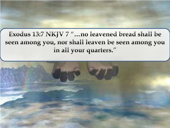 "Exodus 13:7 NKJV 7 ""…no leavened bread shall be seen among you, nor shall leaven be seen among you in all your quarters"