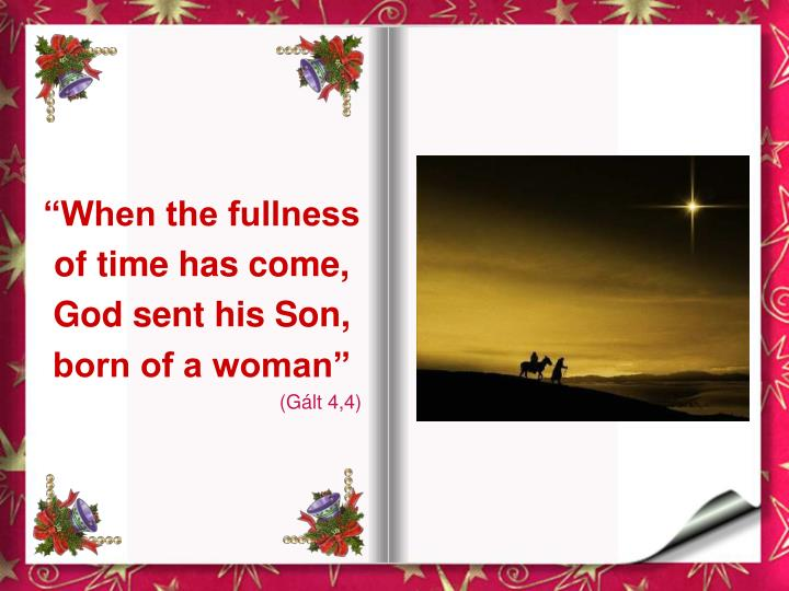 """""""When the fullness of time has come, God sent his Son, born of a woman"""""""