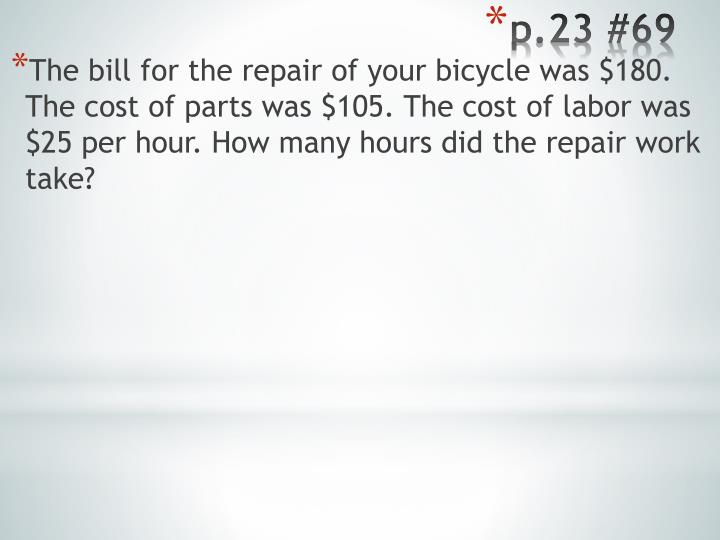 The bill for the repair of your bicycle was $180. The cost of parts was $105. The cost of labor was $25 per hour. How many hours did the repair work take?