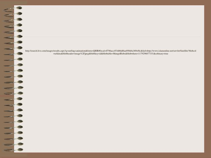 http://search.live.com/images/results.aspx?q=surfing+animation&form=QBIR#focal=ff786acc453d86df6ae050d4a369ef8c&furl=http://www.islamonline.net/servlet/Satellite?blobcol=urldata&blobheader=image%2Fjpeg&blobkey=id&blobtable=MungoBlobs&blobwhere=1179296877151&ssbinary=true