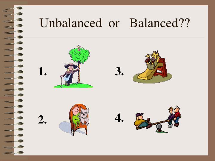 Unbalanced  or   Balanced??