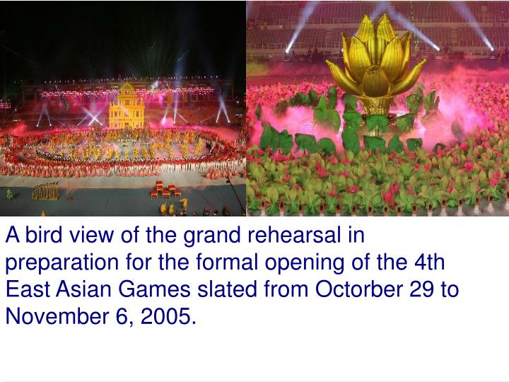 A bird view of the grand rehearsal in preparation for the formal opening of the 4th East Asian Games slated from Octorber 29 to November 6, 2005.