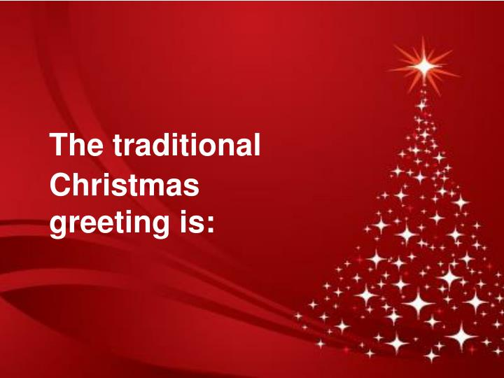 The traditional Christmas greeting is