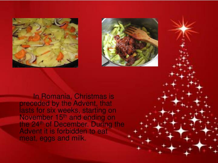 In Romania, Christmas is preceded by the Advent, that lasts for six weeks, starting on November 15