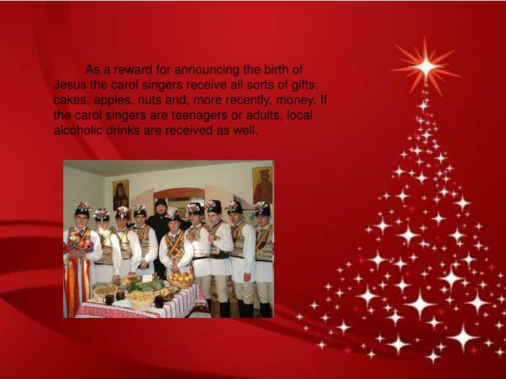 As a reward for announcing the birth of Jesus the carol singers receive all sorts of gifts: cakes, apples, nuts and, more recently, money. If the carol singers are teenagers or adults, local alcoholic drinks are received as well.