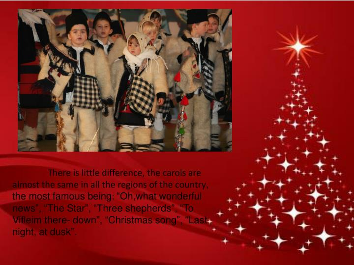 There is little difference, the carols are almost the same in all the regions of the country