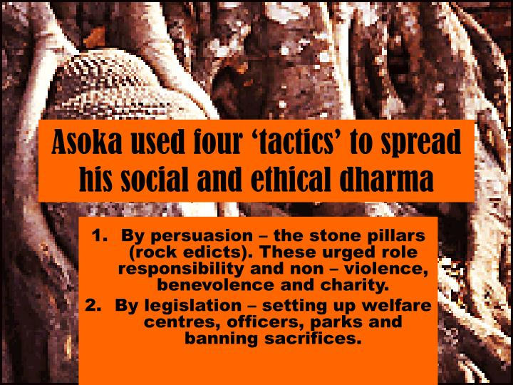 Asoka used four 'tactics' to spread his social and ethical dharma