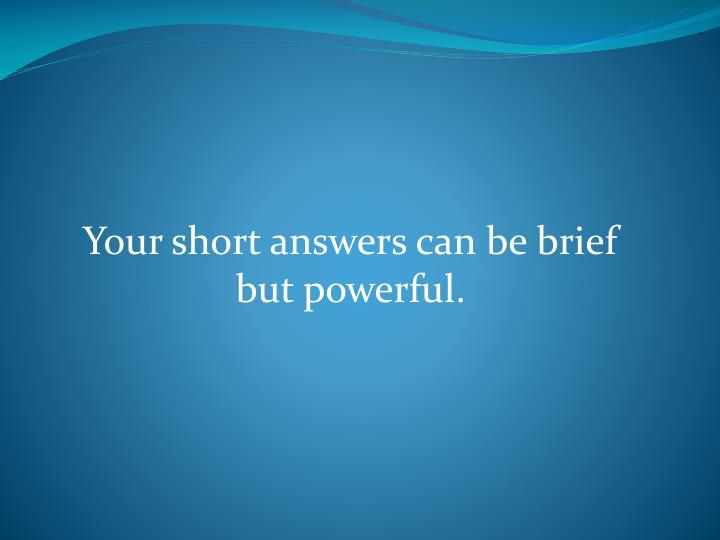 Your short answers can be brief but powerful.