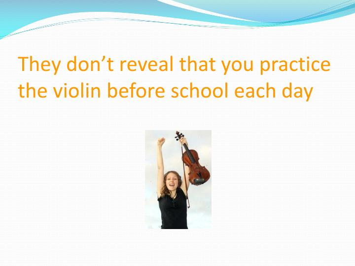 They don't reveal that you practice the violin before school each day