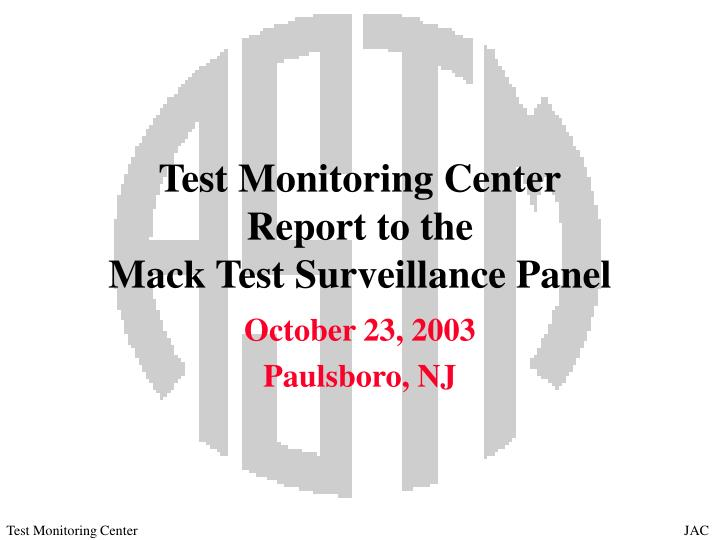 Test monitoring center report to the mack test surveillance panel