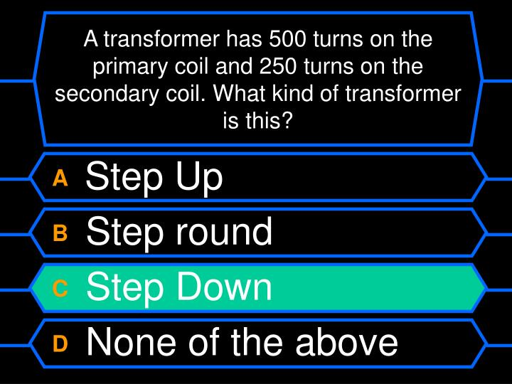 A transformer has 500 turns on the primary coil and 250 turns on the secondary coil. What kind of transformer is this?