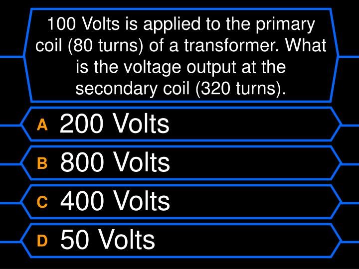 100 Volts is applied to the primary coil (80 turns) of a transformer. What is the voltage output at the secondary coil (320 turns).