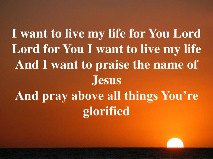 I want to live my life for You Lord