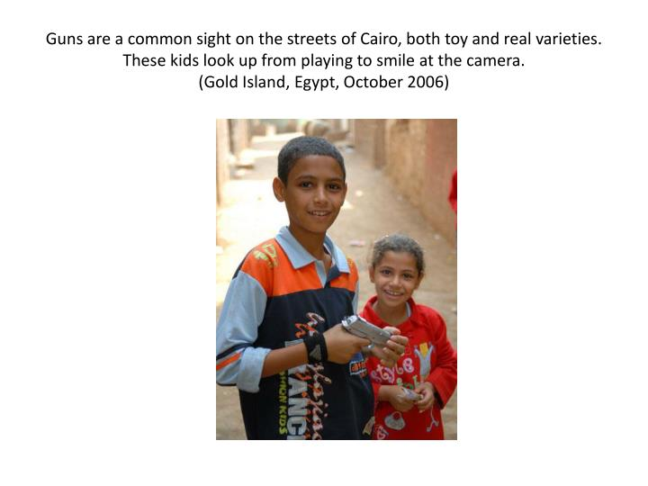 Guns are a common sight on the streets of Cairo, both toy and real varieties. These kids look up fro...