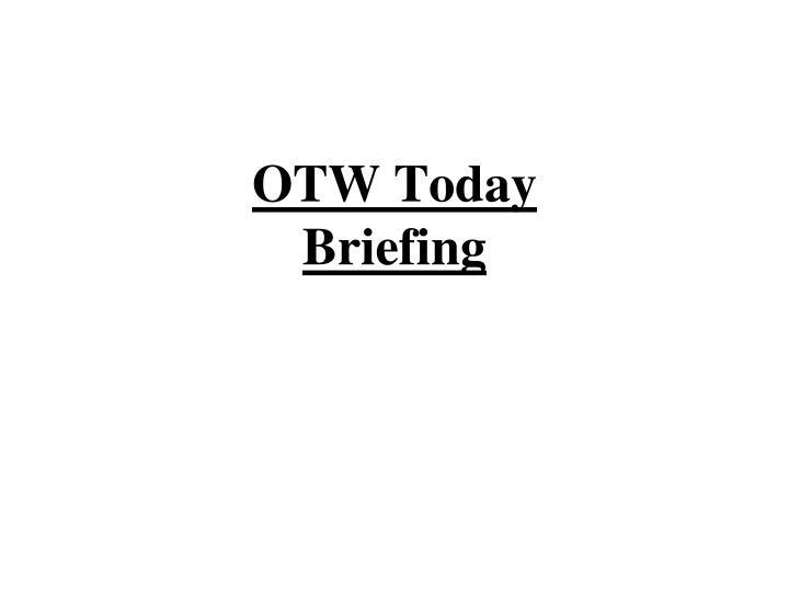 Otw today briefing