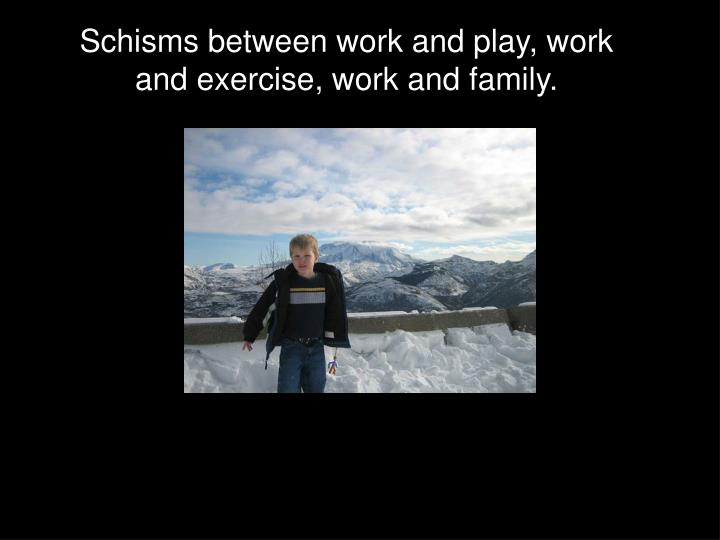 Schisms between work and play, work and exercise, work and family.