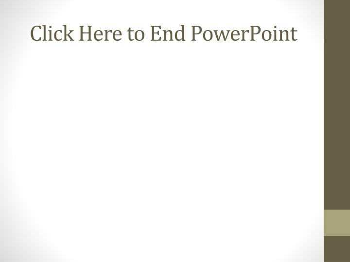 Click Here to End PowerPoint