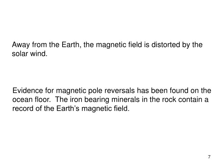 Away from the Earth, the magnetic field is distorted by the solar wind.