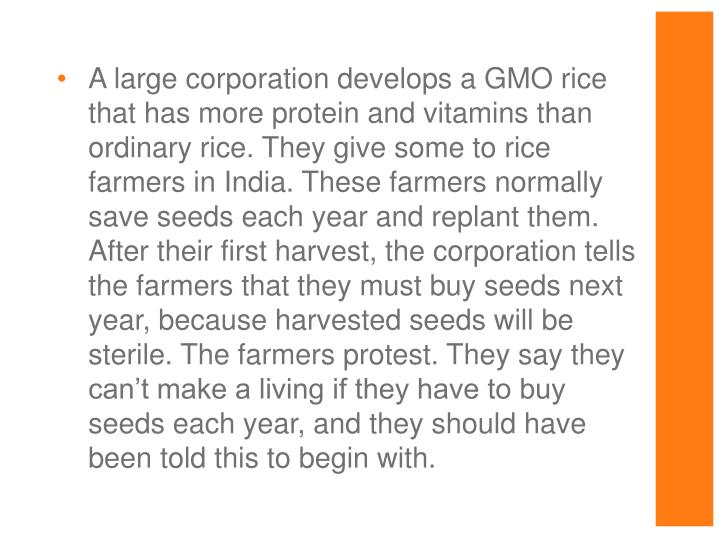 A large corporation develops a GMO rice that has more protein and vitamins than ordinary rice. They give some to rice farmers in India. These farmers normally save seeds each year and replant them. After their first harvest, the corporation tells the farmers that they must buy seeds next year, because harvested seeds will be sterile. The farmers protest. They say they can't make a living if they have to buy seeds each year, and they should have been told this to begin with.