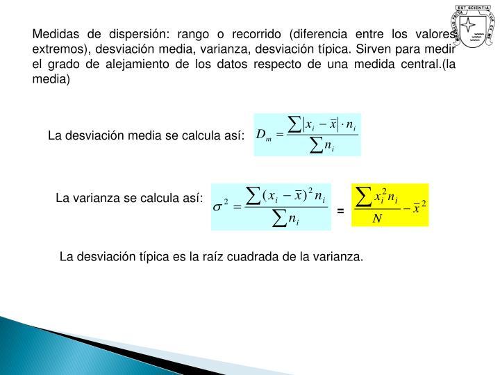 Medidas de dispersión: rango o recorrido (diferencia entre los valores extremos), desviación media, varianza, desviación típica. Sirven para medir el grado de alejamiento de los datos respecto de una medida central.(la media)