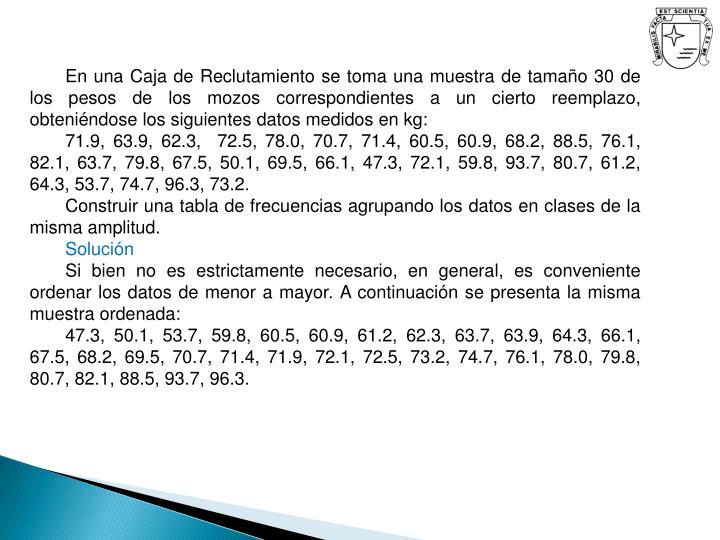 En una Caja de Reclutamiento se toma una muestra de tamaño 30 de los pesos de los mozos correspondientes a un cierto reemplazo, obteniéndose los siguientes datos medidos en kg: