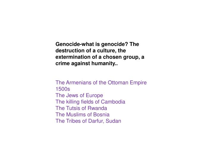 Genocide-what is genocide? The destruction of a culture, the extermination of a chosen group, a crime against humanity..