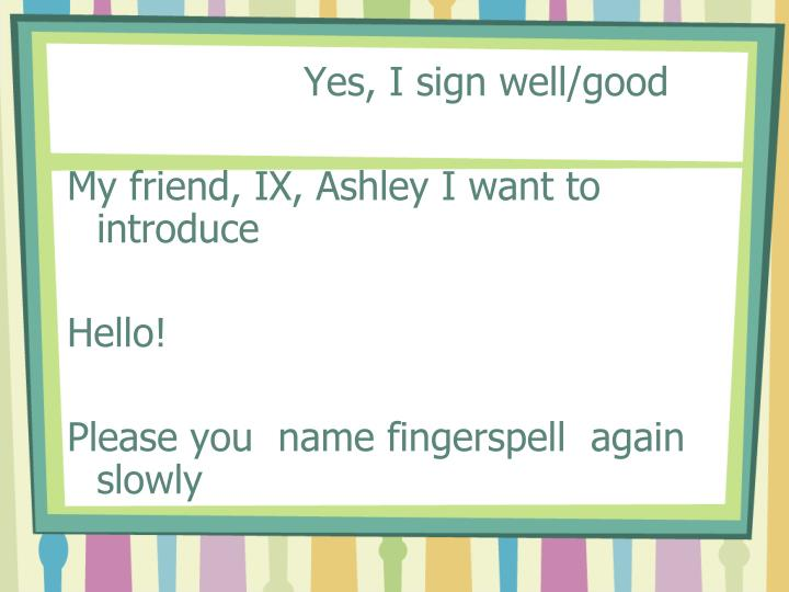 Yes, I sign well/good