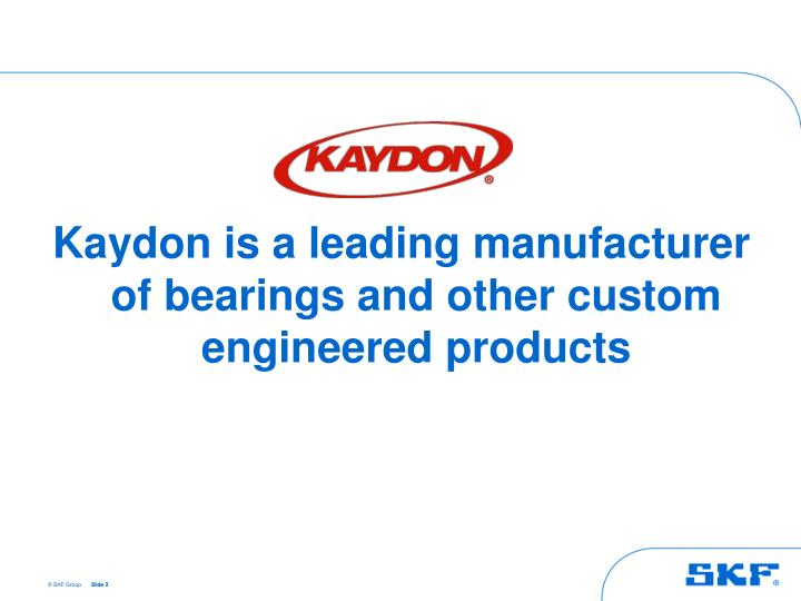 Kaydon is a leading manufacturer of bearings and other custom engineered products