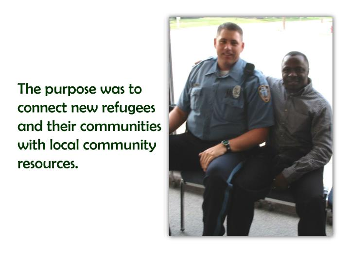 The purpose was to connect new refugees and their communities with local community resources.