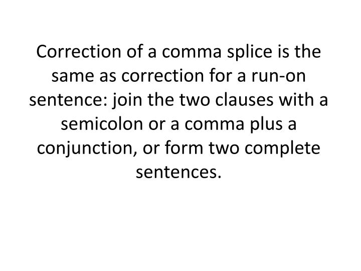 Correction of a comma splice is the same as correction for a run-on sentence: join the two clauses with a semicolon or a comma plus a conjunction, or form two complete sentences.
