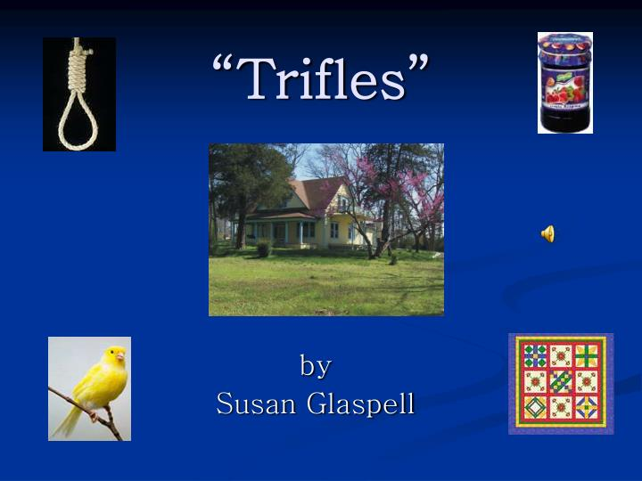 trifles by susan glaspell symbolism essay Free sample essay on symbolism in trifles broken birdcage susan glaspell wrote trifles in the early 1900 s long before the modern women s movement began symbolism.