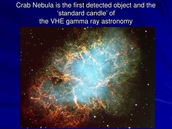 Crab Nebula is the first detected object and the 'standard candle' of