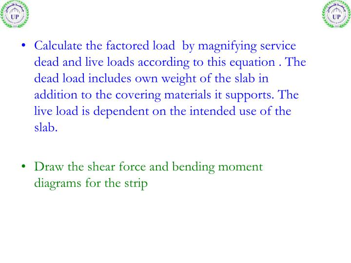 Calculate the factored load  by magnifying service dead and live loads according to this equation . The dead load includes own weight of the slab in addition to the covering materials it supports. The live load is dependent on the intended use of the slab.