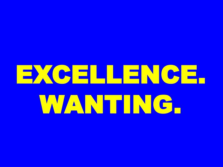 EXCELLENCE. WANTING.