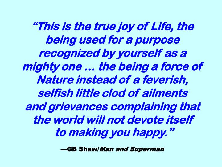 """""""This is the true joy of Life, the being used for a purpose recognized by yourself as a mighty one … the being a force of Nature instead of a feverish, selfish little clod of ailments"""