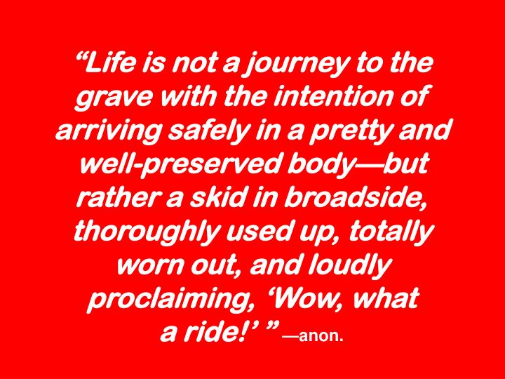 """""""Life is not a journey to the grave with the intention of arriving safely in a pretty and well-preserved body—but rather a skid in broadside, thoroughly used up, totally worn out, and loudly proclaiming, 'Wow, what"""