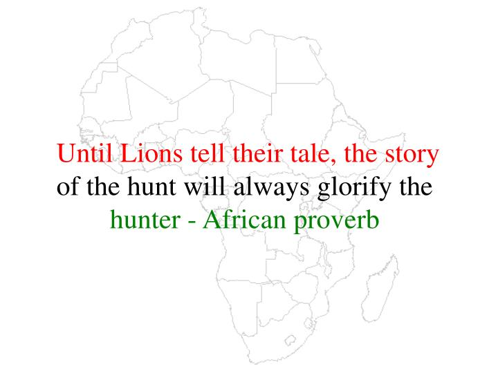 until lions tell their tale the story of the hunt will always glorify the hunter african proverb n.