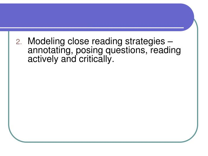 Modeling close reading strategies – annotating, posing questions, reading actively and critically.