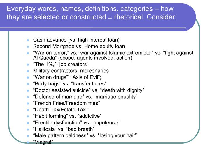 Everyday words, names, definitions, categories – how they are selected or constructed = rhetorical. Consider: