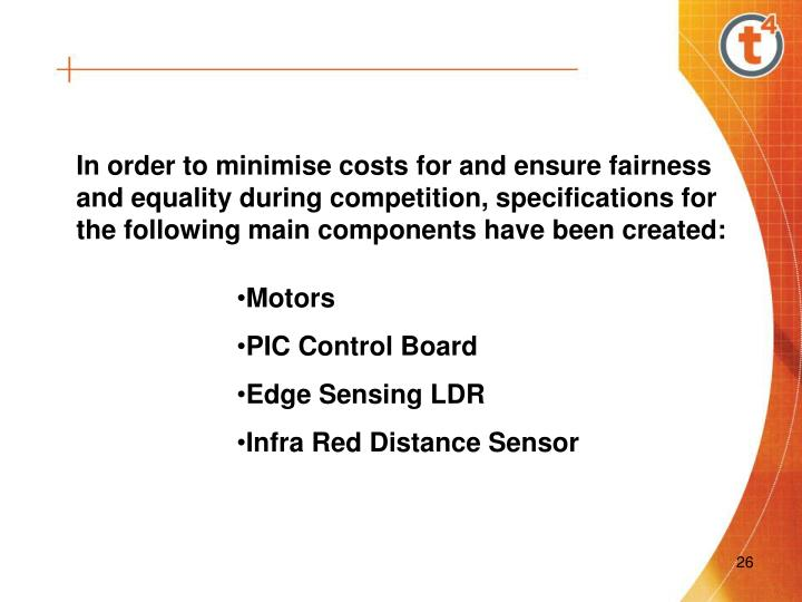 In order to minimise costs for and ensure fairness and equality during competition, specifications for the following main components have been created:
